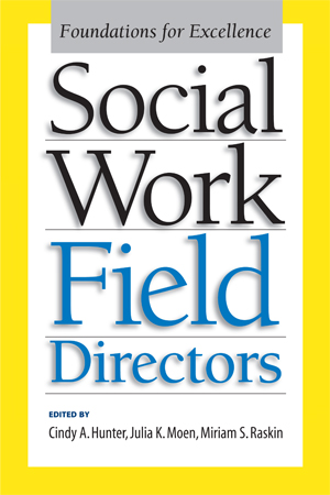 Social Work Field Directors, Foundations for Excellence, edited by Cindy A. Hunter, Julia K. Moen, and Miriam S. Raskin